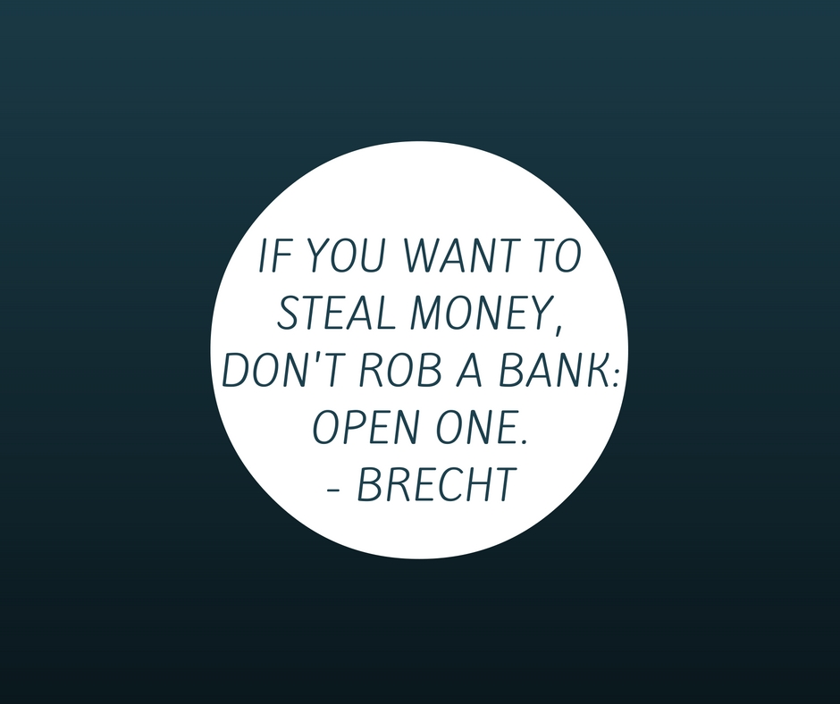 if-you-want-to-steal-money-dont-rob-a-bank_-open-one-brecht